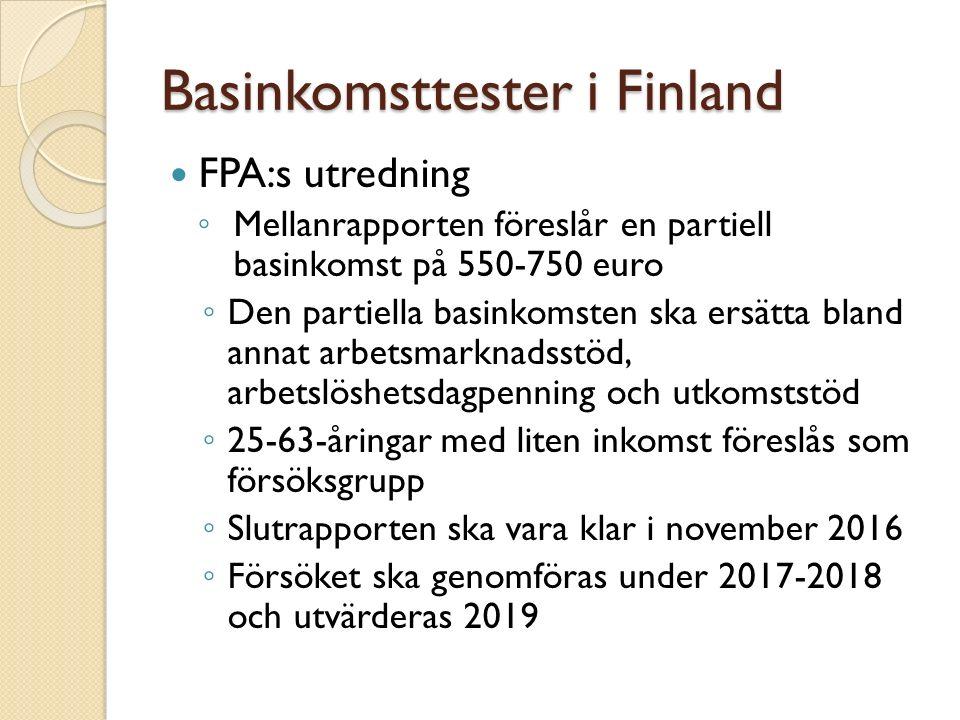 Basinkomsttester i Finland FPA:s utredning ◦ Mellanrapporten föreslår en partiell basinkomst på 550-750 euro ◦ Den partiella basinkomsten ska ersätta bland annat arbetsmarknadsstöd, arbetslöshetsdagpenning och utkomststöd ◦ 25-63-åringar med liten inkomst föreslås som försöksgrupp ◦ Slutrapporten ska vara klar i november 2016 ◦ Försöket ska genomföras under 2017-2018 och utvärderas 2019