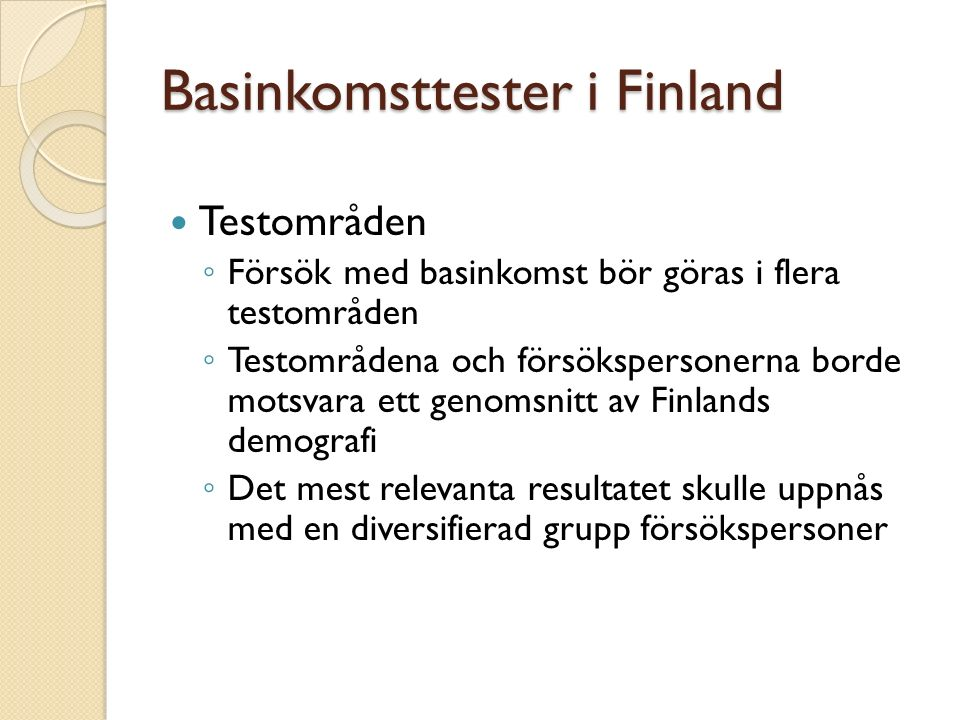 Basinkomsttester i Finland Testområden ◦ Försök med basinkomst bör göras i flera testområden ◦ Testområdena och försökspersonerna borde motsvara ett genomsnitt av Finlands demografi ◦ Det mest relevanta resultatet skulle uppnås med en diversifierad grupp försökspersoner