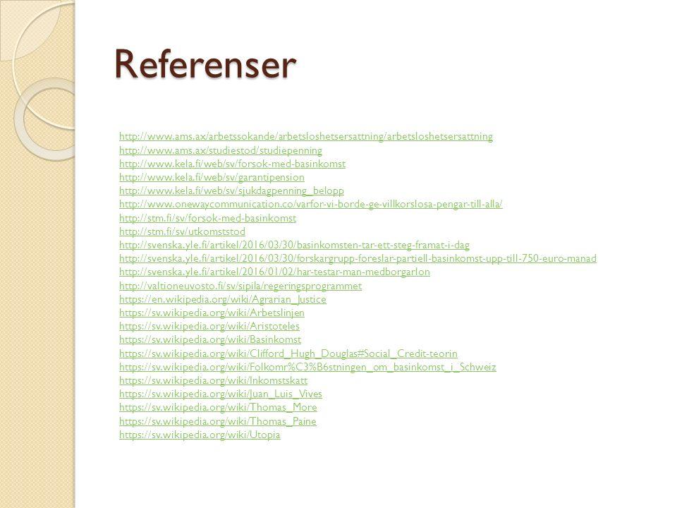 Referenser http://www.ams.ax/arbetssokande/arbetsloshetsersattning/arbetsloshetsersattning http://www.ams.ax/studiestod/studiepenning http://www.kela.fi/web/sv/forsok-med-basinkomst http://www.kela.fi/web/sv/garantipension http://www.kela.fi/web/sv/sjukdagpenning_belopp http://www.onewaycommunication.co/varfor-vi-borde-ge-villkorslosa-pengar-till-alla/ http://stm.fi/sv/forsok-med-basinkomst http://stm.fi/sv/utkomststod http://svenska.yle.fi/artikel/2016/03/30/basinkomsten-tar-ett-steg-framat-i-dag http://svenska.yle.fi/artikel/2016/03/30/forskargrupp-foreslar-partiell-basinkomst-upp-till-750-euro-manad http://svenska.yle.fi/artikel/2016/01/02/har-testar-man-medborgarlon http://valtioneuvosto.fi/sv/sipila/regeringsprogrammet https://en.wikipedia.org/wiki/Agrarian_Justice https://sv.wikipedia.org/wiki/Arbetslinjen https://sv.wikipedia.org/wiki/Aristoteles https://sv.wikipedia.org/wiki/Basinkomst https://sv.wikipedia.org/wiki/Clifford_Hugh_Douglas#Social_Credit-teorin https://sv.wikipedia.org/wiki/Folkomr%C3%B6stningen_om_basinkomst_i_Schweiz https://sv.wikipedia.org/wiki/Inkomstskatt https://sv.wikipedia.org/wiki/Juan_Luis_Vives https://sv.wikipedia.org/wiki/Thomas_More https://sv.wikipedia.org/wiki/Thomas_Paine https://sv.wikipedia.org/wiki/Utopiahttp://www.kela.fi/web/sv/forsok-med-basinkomst http://www.kela.fi/web/sv/garantipension http://www.kela.fi/web/sv/sjukdagpenning_belopp http://www.onewaycommunication.co/varfor-vi-borde-ge-villkorslosa-pengar-till-alla/ http://stm.fi/sv/forsok-med-basinkomst http://stm.fi/sv/utkomststod http://svenska.yle.fi/artikel/2016/03/30/basinkomsten-tar-ett-steg-framat-i-dag http://svenska.yle.fi/artikel/2016/03/30/forskargrupp-foreslar-partiell-basinkomst-upp-till-750-euro-manad http://svenska.yle.fi/artikel/2016/01/02/har-testar-man-medborgarlon http://valtioneuvosto.fi/sv/sipila/regeringsprogrammet https://en.wikipedia.org/wiki/Agrarian_Justice https://sv.wikipedia.org/wiki/Arbetslinjen https://sv.wikipedia.org/wiki/Aristoteles ht
