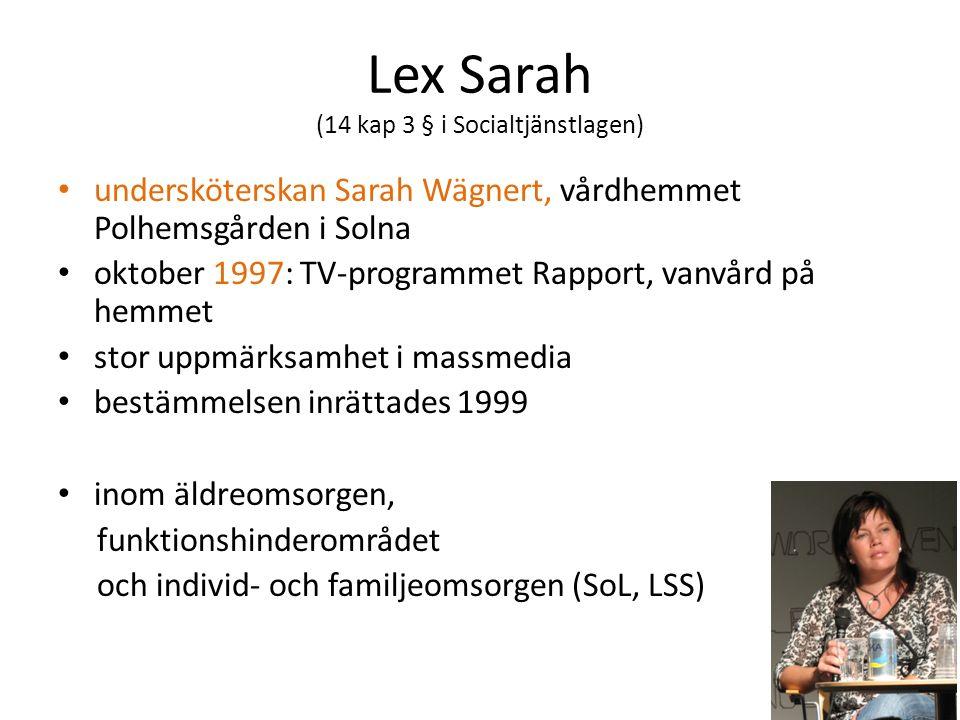 Lex Sarah (14 kap 3 § i Socialtjänstlagen) undersköterskan Sarah Wägnert, vårdhemmet Polhemsgården i Solna oktober 1997: TV-programmet Rapport, vanvård på hemmet stor uppmärksamhet i massmedia bestämmelsen inrättades 1999 inom äldreomsorgen, funktionshinderområdet och individ- och familjeomsorgen (SoL, LSS)