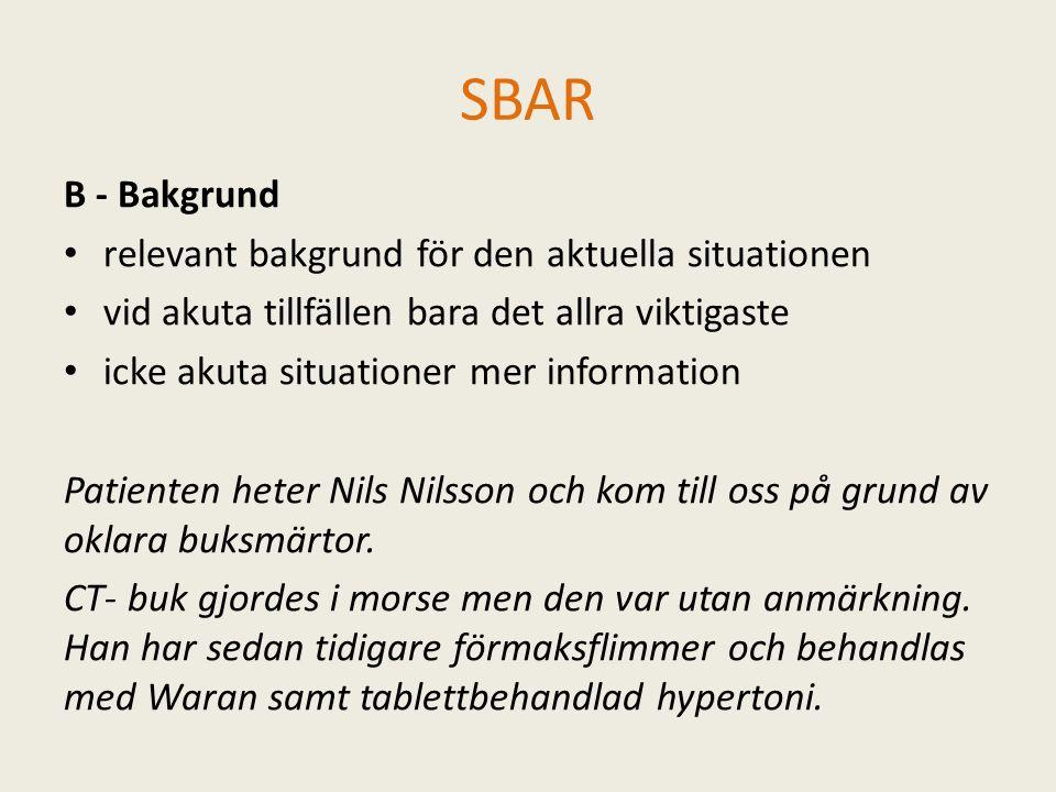 SBAR B - Bakgrund relevant bakgrund för den aktuella situationen vid akuta tillfällen bara det allra viktigaste icke akuta situationer mer information Patienten heter Nils Nilsson och kom till oss på grund av oklara buksmärtor.