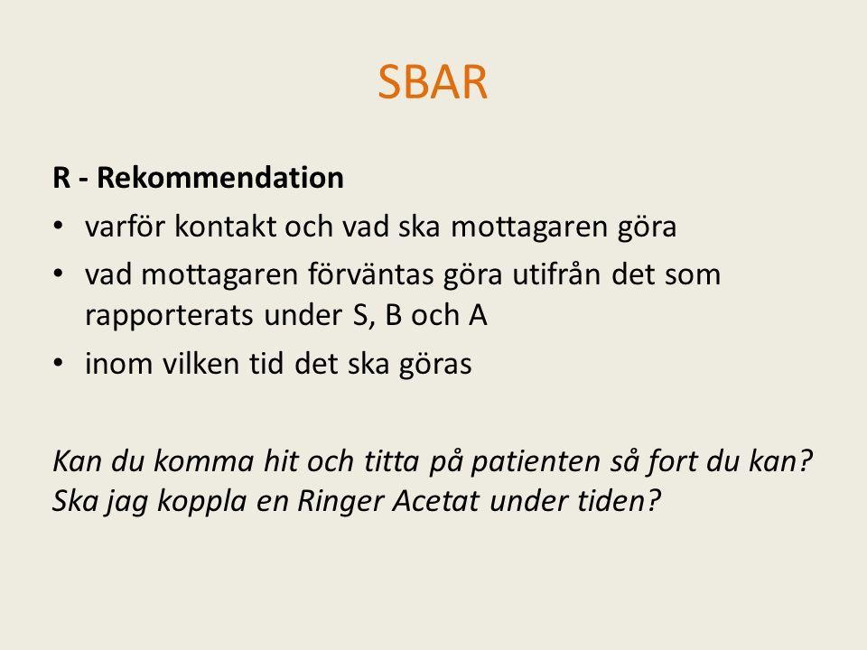 SBAR R - Rekommendation varför kontakt och vad ska mottagaren göra vad mottagaren förväntas göra utifrån det som rapporterats under S, B och A inom vilken tid det ska göras Kan du komma hit och titta på patienten så fort du kan.