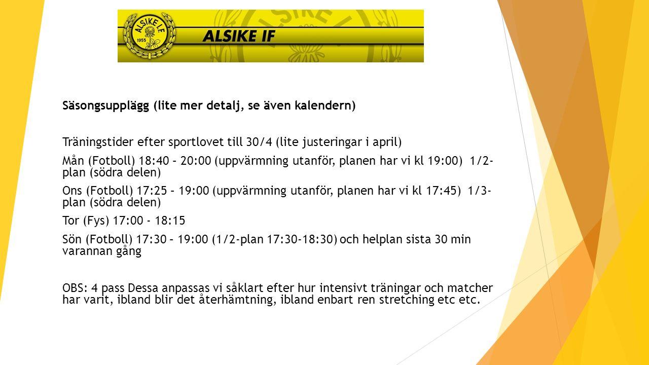 Säsongsupplägg (lite mer detalj, se även kalendern) Träningstider efter sportlovet till 30/4 (lite justeringar i april) Mån (Fotboll) 18:40 – 20:00 (uppvärmning utanför, planen har vi kl 19:00) 1/2- plan (södra delen) Ons (Fotboll) 17:25 – 19:00 (uppvärmning utanför, planen har vi kl 17:45) 1/3- plan (södra delen) Tor (Fys) 17:00 - 18:15 Sön (Fotboll) 17:30 – 19:00 (1/2-plan 17:30-18:30) och helplan sista 30 min varannan gång OBS: 4 pass Dessa anpassas vi såklart efter hur intensivt träningar och matcher har varit, ibland blir det återhämtning, ibland enbart ren stretching etc etc.