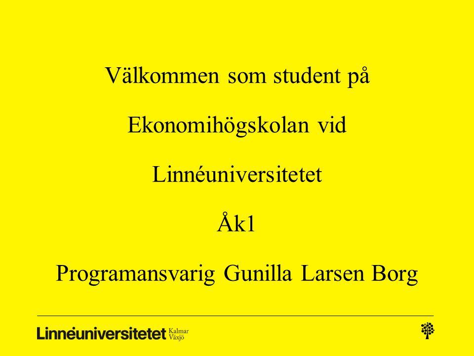 Välkommen som student på Ekonomihögskolan vid Linnéuniversitetet Åk1 Programansvarig Gunilla Larsen Borg