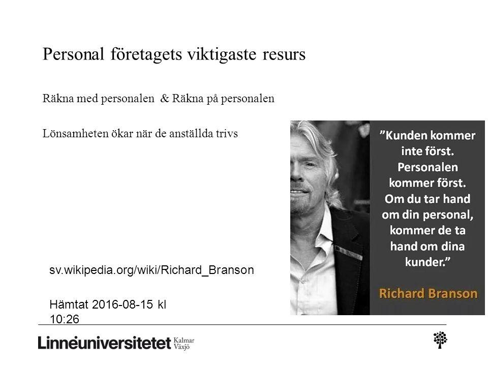 Personal företagets viktigaste resurs Räkna med personalen & Räkna på personalen Lönsamheten ökar när de anställda trivs sv.wikipedia.org/wiki/Richard_Branson Hämtat 2016-08-15 kl 10:26