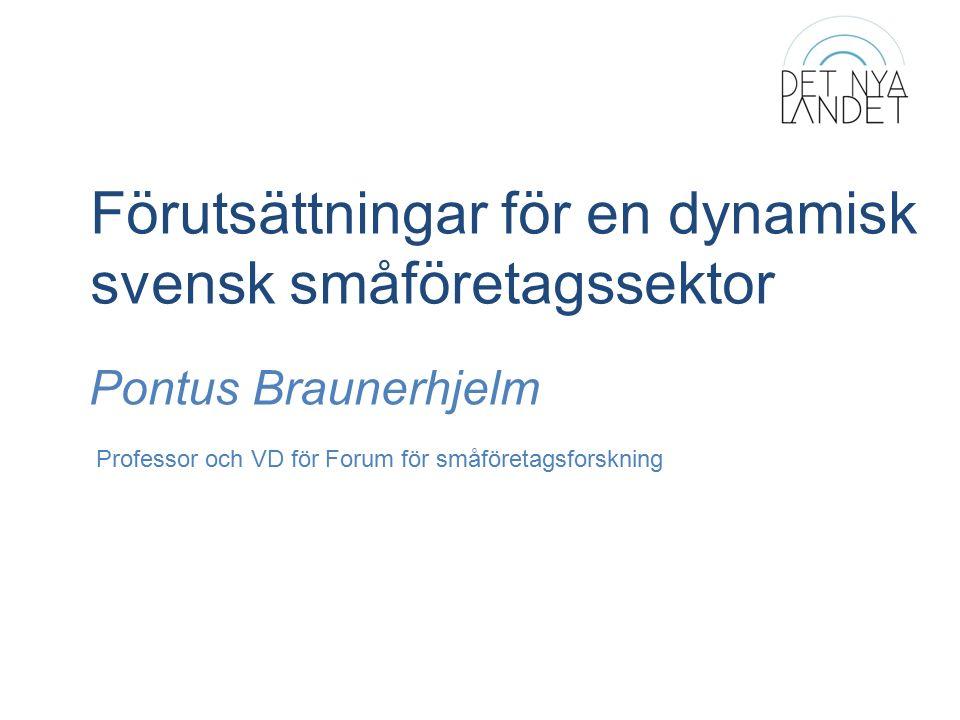 Förutsättningar för en dynamisk svensk småföretagssektor Pontus Braunerhjelm Professor och VD för Forum för småföretagsforskning