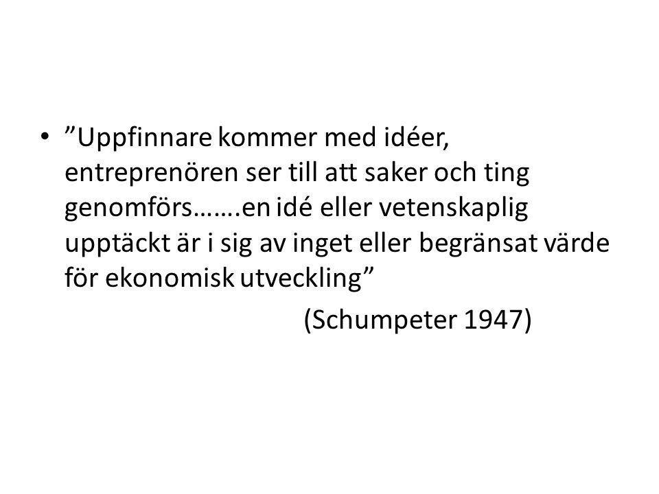 Uppfinnare kommer med idéer, entreprenören ser till att saker och ting genomförs…….en idé eller vetenskaplig upptäckt är i sig av inget eller begränsat värde för ekonomisk utveckling (Schumpeter 1947)