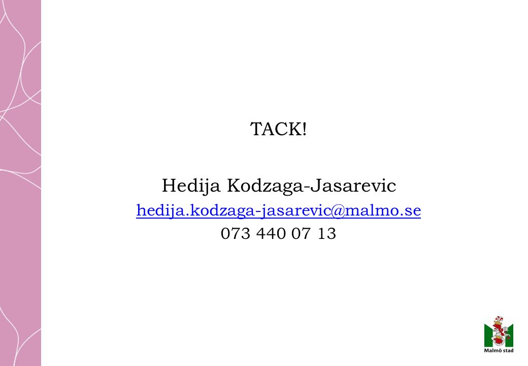 TACK! Hedija Kodzaga-Jasarevic hedija.kodzaga-jasarevic@malmo.se 073 440 07 13