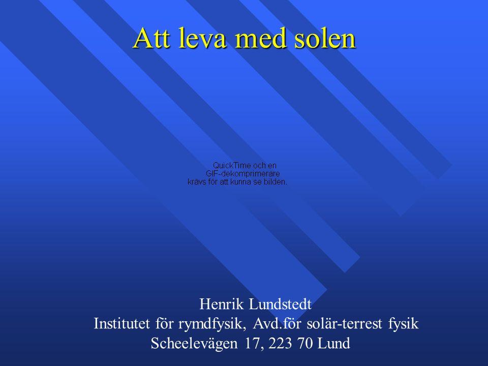 Att leva med solen Henrik Lundstedt Institutet för rymdfysik, Avd.för solär-terrest fysik Scheelevägen 17, 223 70 Lund
