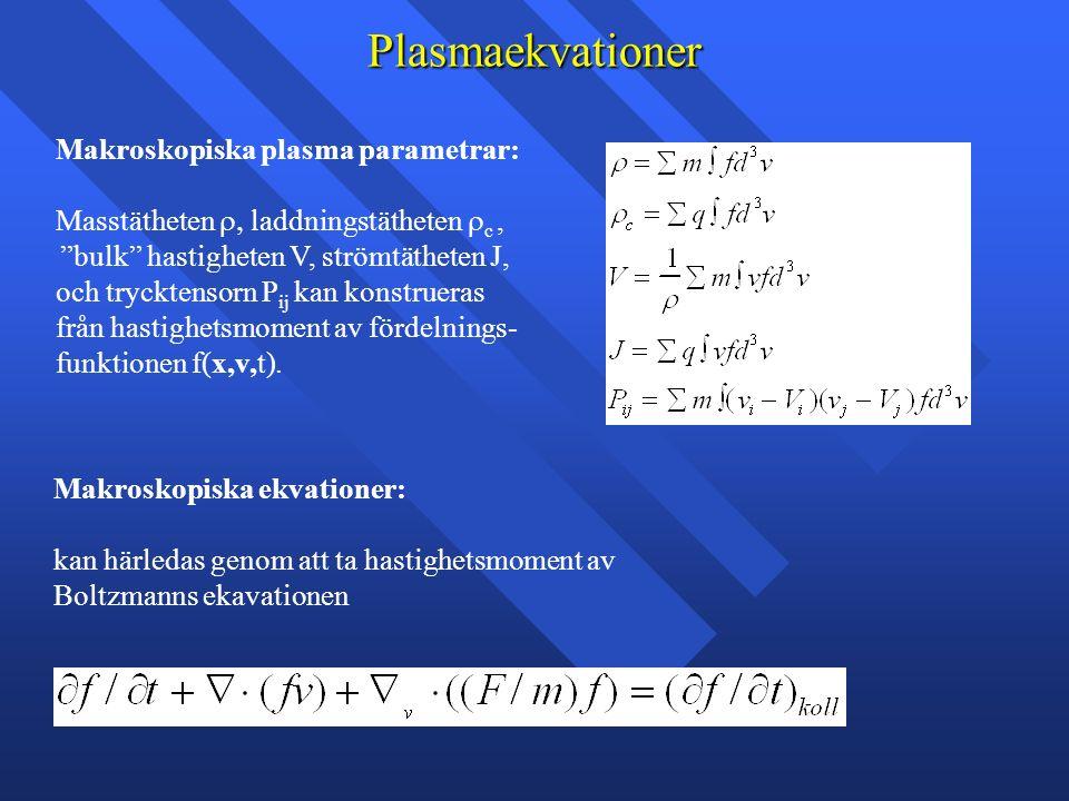 Plasmaekvationer Makroskopiska plasma parametrar: Masstätheten  laddningstätheten  c, bulk hastigheten V, strömtätheten J, och trycktensorn P ij kan konstrueras från hastighetsmoment av fördelnings- funktionen f(x,v,t).