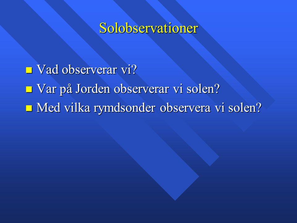 Solobservationer Vad observerar vi? Vad observerar vi? Var på Jorden observerar vi solen? Var på Jorden observerar vi solen? Med vilka rymdsonder obse