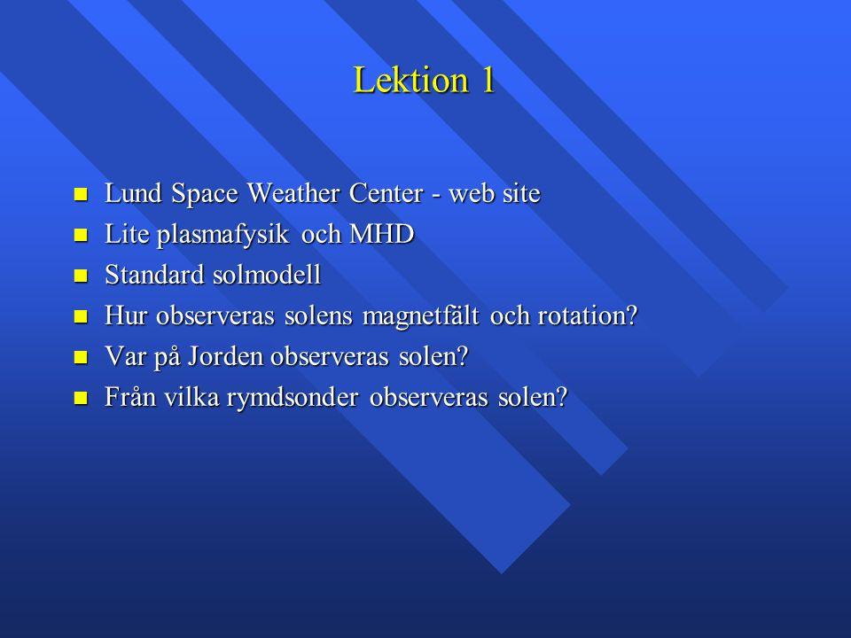 Lektion 1 Lund Space Weather Center - web site Lund Space Weather Center - web site Lite plasmafysik och MHD Lite plasmafysik och MHD Standard solmodell Standard solmodell Hur observeras solens magnetfält och rotation.