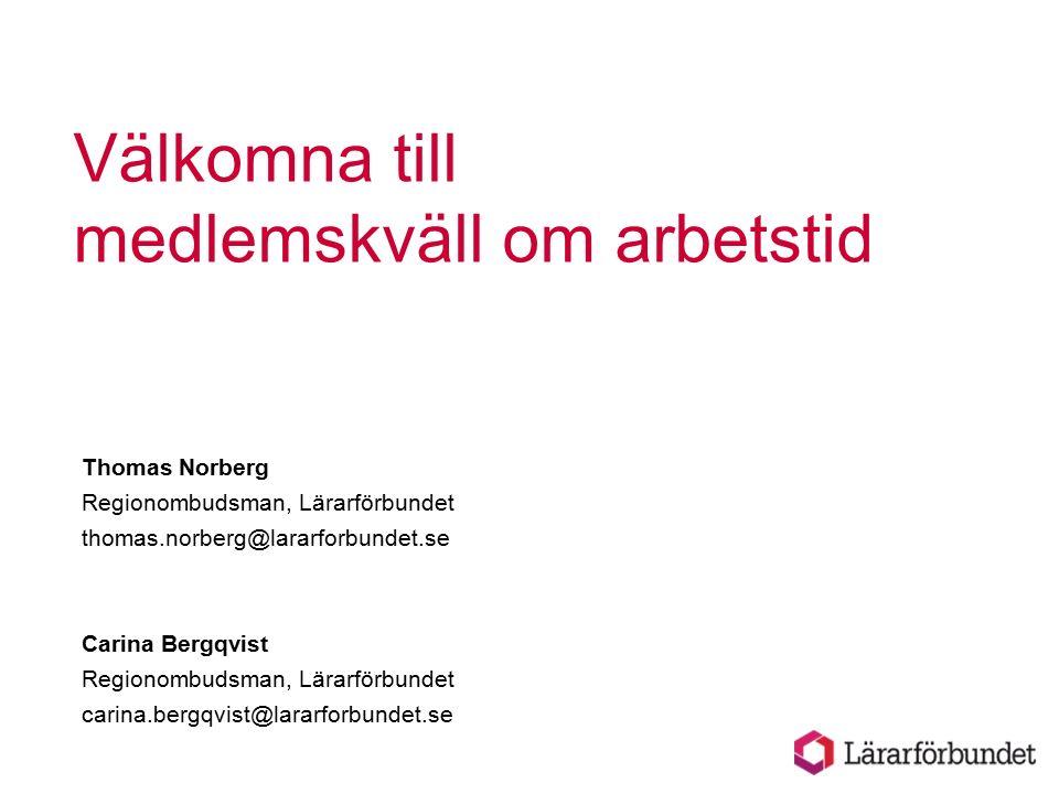 Välkomna till medlemskväll om arbetstid Thomas Norberg Regionombudsman, Lärarförbundet thomas.norberg@lararforbundet.se Carina Bergqvist Regionombudsman, Lärarförbundet carina.bergqvist@lararforbundet.se