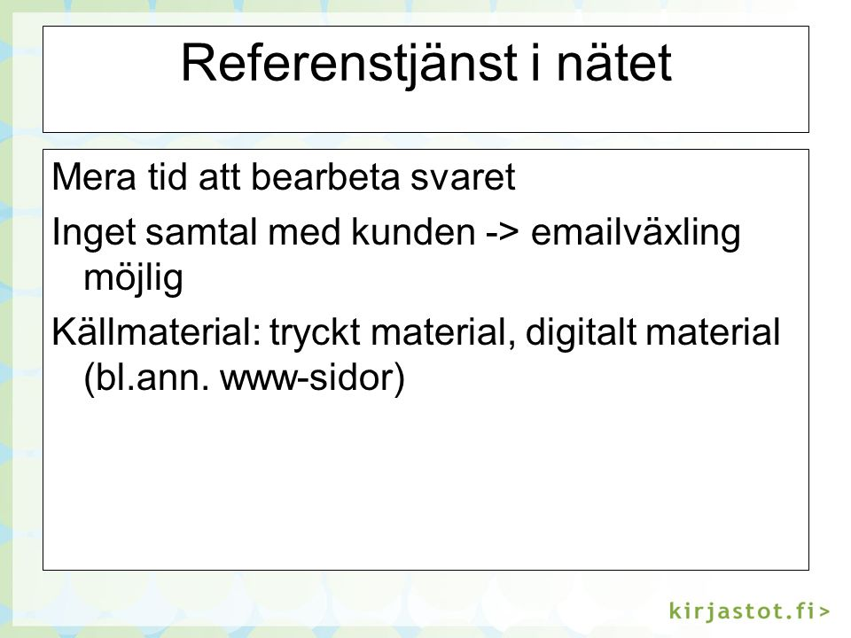 Referenstjänst i nätet Mera tid att bearbeta svaret Inget samtal med kunden -> emailväxling möjlig Källmaterial: tryckt material, digitalt material (bl.ann.