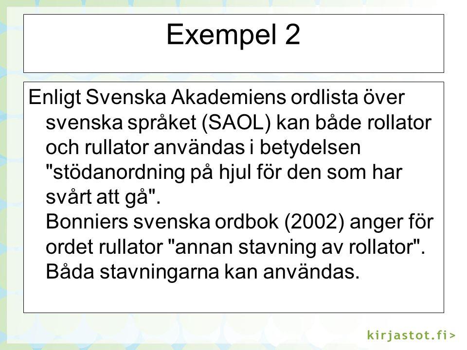 Exempel 2 Enligt Svenska Akademiens ordlista över svenska språket (SAOL) kan både rollator och rullator användas i betydelsen stödanordning på hjul för den som har svårt att gå .