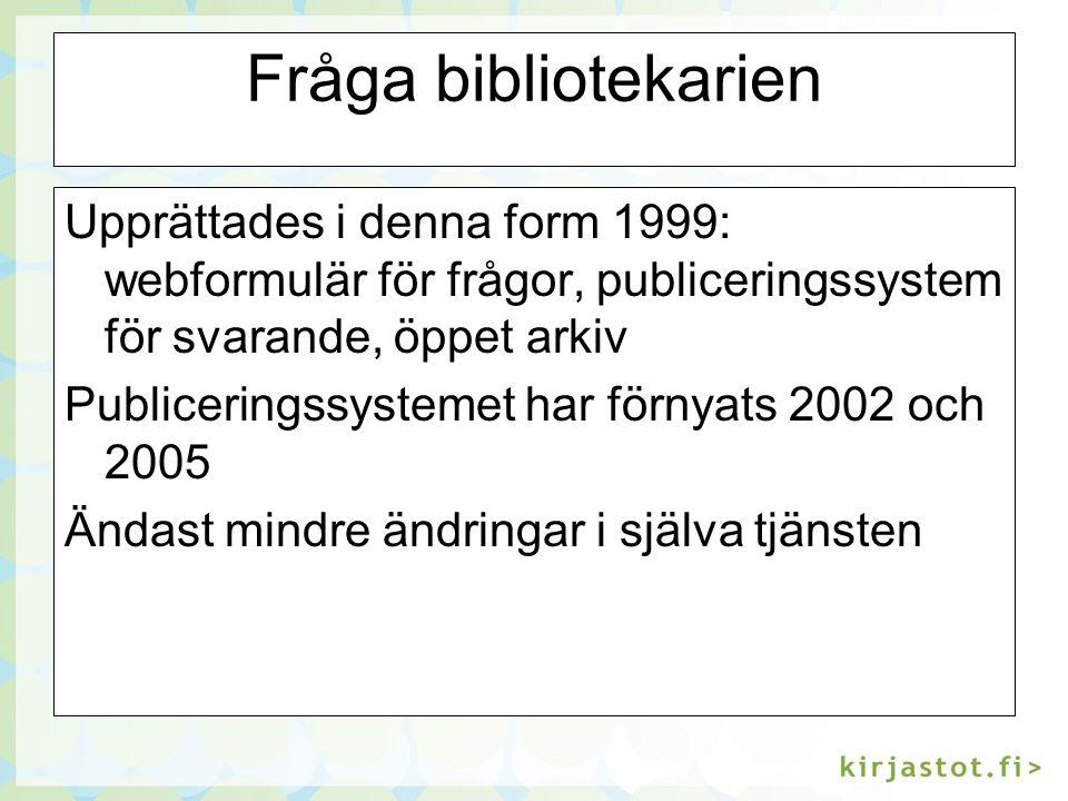 Fråga bibliotekarien Upprättades i denna form 1999: webformulär för frågor, publiceringssystem för svarande, öppet arkiv Publiceringssystemet har förnyats 2002 och 2005 Ändast mindre ändringar i själva tjänsten