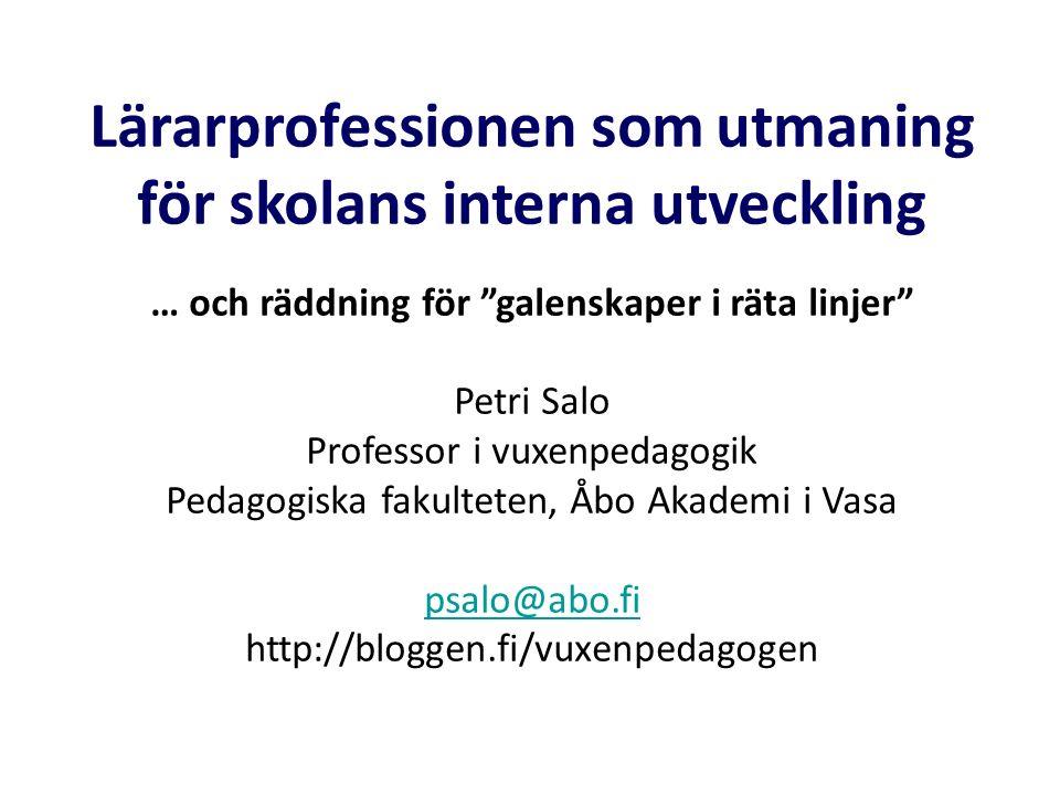 """Lärarprofessionen som utmaning för skolans interna utveckling … och räddning för """"galenskaper i räta linjer"""" Petri Salo Professor i vuxenpedagogik Ped"""