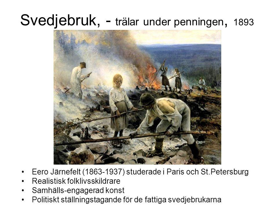 Svedjebruk, - trälar under penningen, 1893 Eero Järnefelt (1863-1937) studerade i Paris och St.Petersburg Realistisk folklivsskildrare Samhälls-engagerad konst Politiskt ställningstagande för de fattiga svedjebrukarna