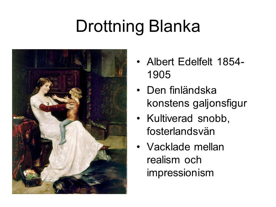 Drottning Blanka Albert Edelfelt 1854- 1905 Den finländska konstens galjonsfigur Kultiverad snobb, fosterlandsvän Vacklade mellan realism och impressi