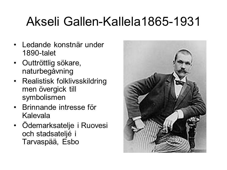 Akseli Gallen-Kallela1865-1931 Ledande konstnär under 1890-talet Outtröttlig sökare, naturbegåvning Realistisk folklivsskildring men övergick till symbolismen Brinnande intresse för Kalevala Ödemarksatelje i Ruovesi och stadsateljé i Tarvaspää, Esbo