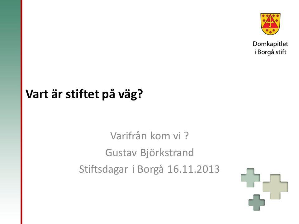 Vart är stiftet på väg Varifrån kom vi Gustav Björkstrand Stiftsdagar i Borgå 16.11.2013