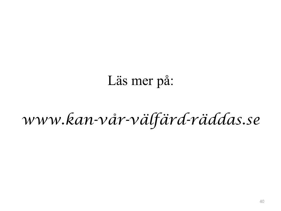 Läs mer på: www.kan-vår-välfärd-räddas.se 40