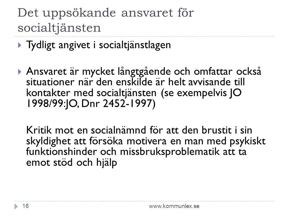 Det uppsökande ansvaret för socialtjänsten www.kommunlex.se16  Tydligt angivet i socialtjänstlagen  Ansvaret är mycket långtgående och omfattar också situationer när den enskilde är helt avvisande till kontakter med socialtjänsten (se exempelvis JO 1998/99:JO, Dnr 2452-1997) Kritik mot en socialnämnd för att den brustit i sin skyldighet att försöka motivera en man med psykiskt funktionshinder och missbruksproblematik att ta emot stöd och hjälp