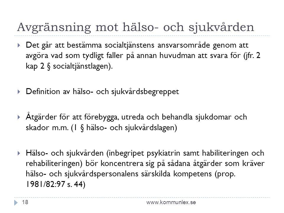 Avgränsning mot hälso- och sjukvården www.kommunlex.se18  Det går att bestämma socialtjänstens ansvarsområde genom att avgöra vad som tydligt faller på annan huvudman att svara för (jfr.