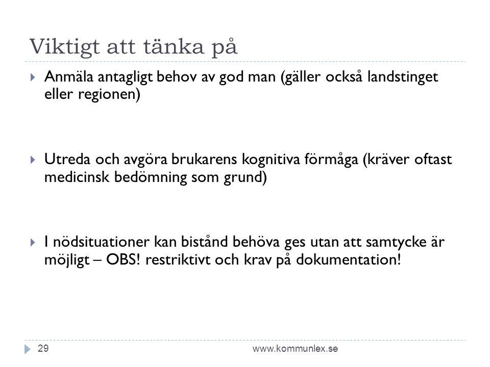 Viktigt att tänka på www.kommunlex.se29  Anmäla antagligt behov av god man (gäller också landstinget eller regionen)  Utreda och avgöra brukarens ko