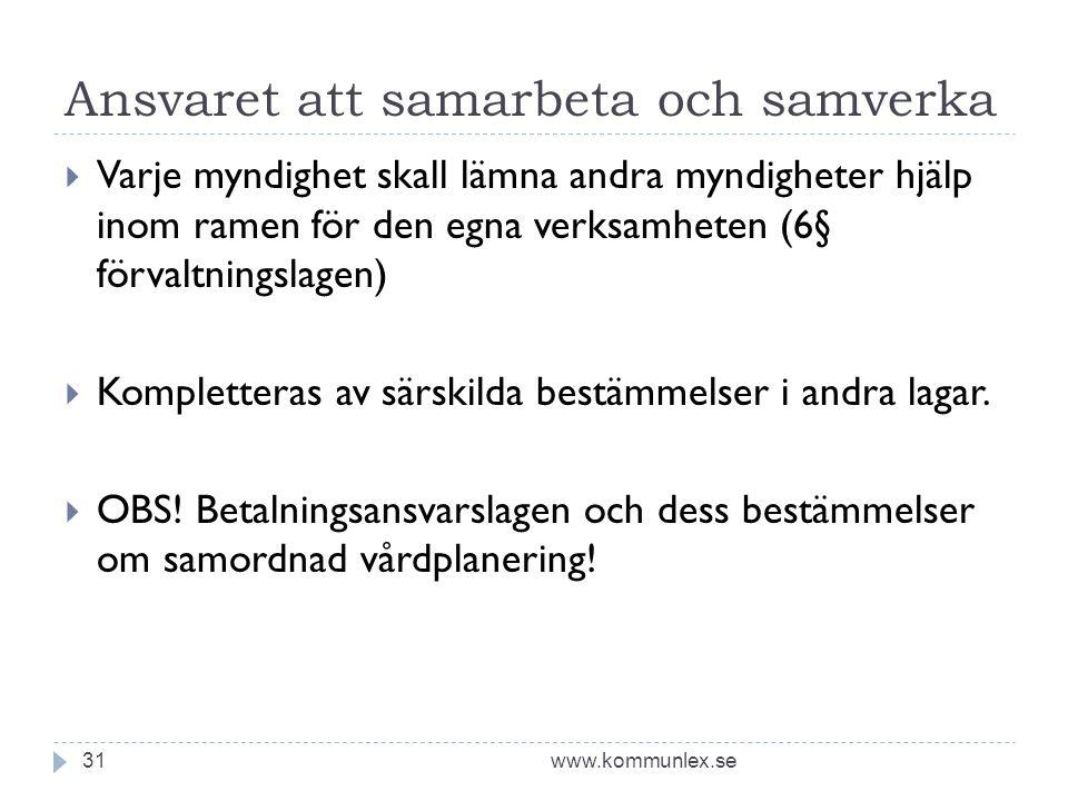Ansvaret att samarbeta och samverka www.kommunlex.se31  Varje myndighet skall lämna andra myndigheter hjälp inom ramen för den egna verksamheten (6§ förvaltningslagen)  Kompletteras av särskilda bestämmelser i andra lagar.