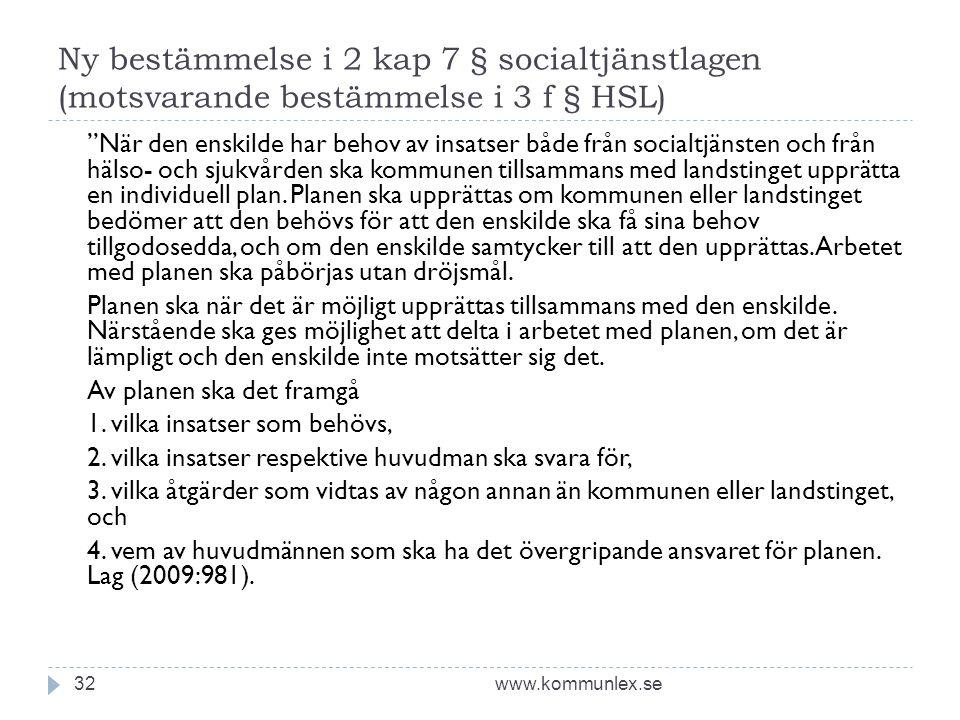 Ny bestämmelse i 2 kap 7 § socialtjänstlagen (motsvarande bestämmelse i 3 f § HSL) www.kommunlex.se32 När den enskilde har behov av insatser både från socialtjänsten och från hälso- och sjukvården ska kommunen tillsammans med landstinget upprätta en individuell plan.
