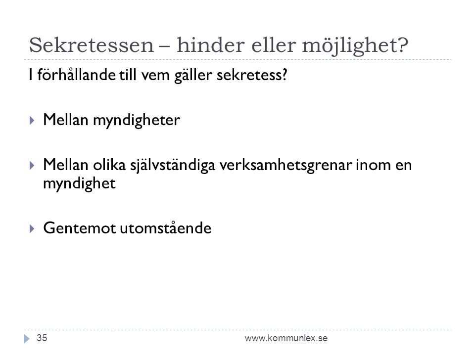 Sekretessen – hinder eller möjlighet? www.kommunlex.se35 I förhållande till vem gäller sekretess?  Mellan myndigheter  Mellan olika självständiga ve