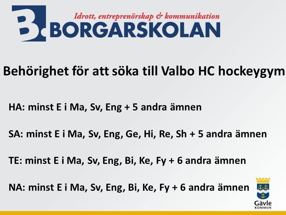 Behörighet för att söka till Valbo HC hockeygym HA: minst E i Ma, Sv, Eng + 5 andra ämnen SA: minst E i Ma, Sv, Eng, Ge, Hi, Re, Sh + 5 andra ämnen TE: minst E i Ma, Sv, Eng, Bi, Ke, Fy + 6 andra ämnen NA: minst E i Ma, Sv, Eng, Bi, Ke, Fy + 6 andra ämnen