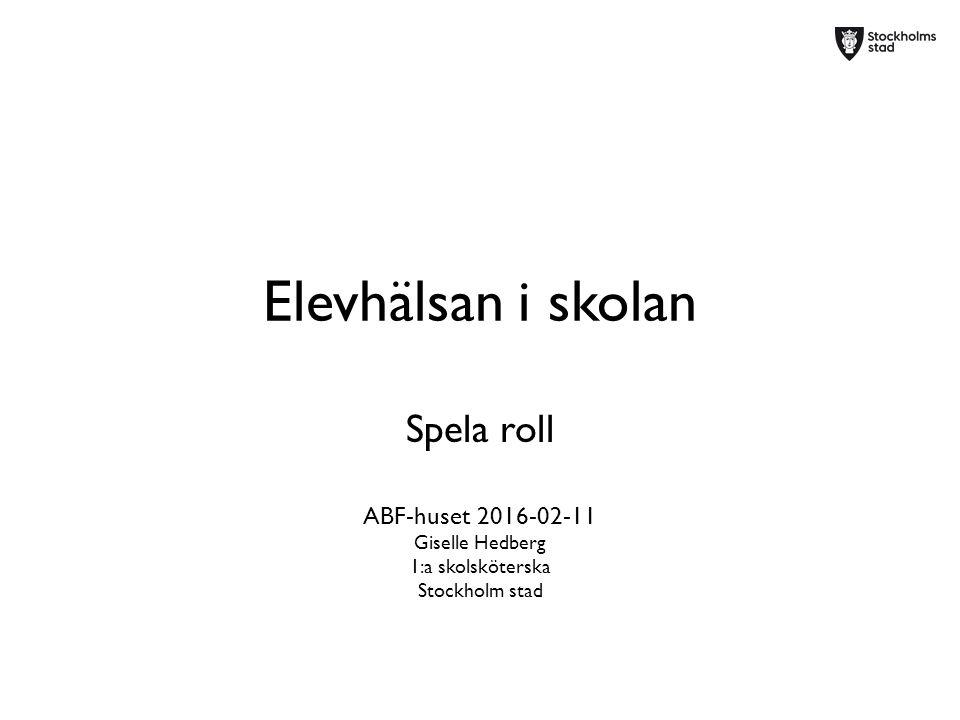 Elevhälsan i skolan Spela roll ABF-huset 2016-02-11 Giselle Hedberg 1:a skolsköterska Stockholm stad