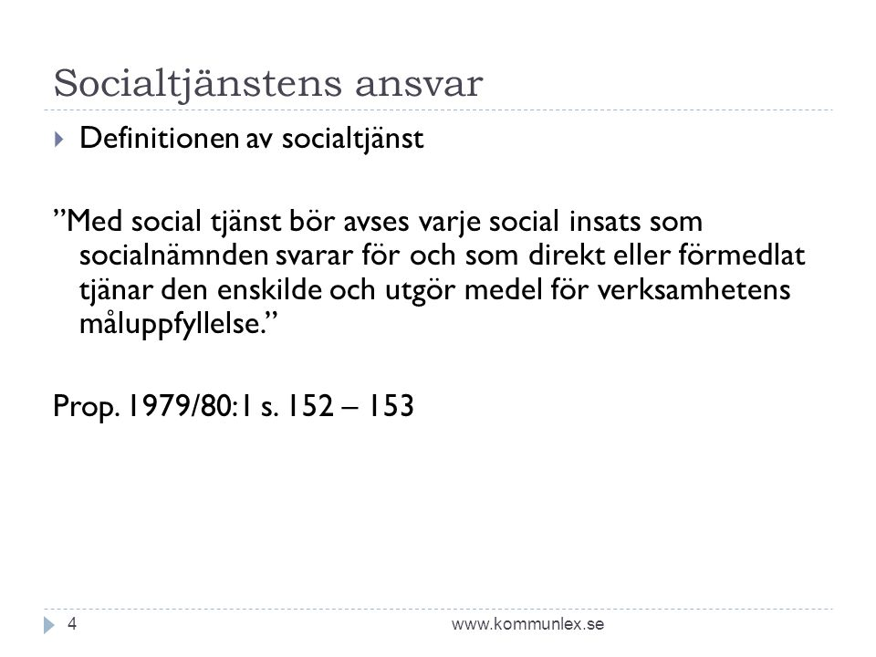 Socialtjänstens ansvar www.kommunlex.se4  Definitionen av socialtjänst Med social tjänst bör avses varje social insats som socialnämnden svarar för och som direkt eller förmedlat tjänar den enskilde och utgör medel för verksamhetens måluppfyllelse. Prop.