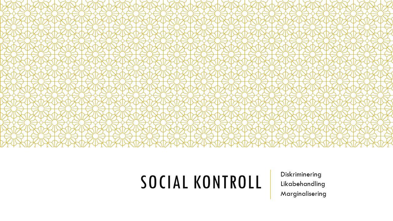 SOCIAL KONTROLL Diskriminering Likabehandling Marginalisering