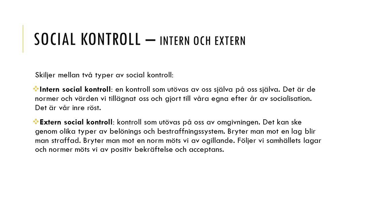 SOCIAL KONTROLL – INTERN OCH EXTERN Skiljer mellan två typer av social kontroll:  Intern social kontroll: en kontroll som utövas av oss själva på oss själva.