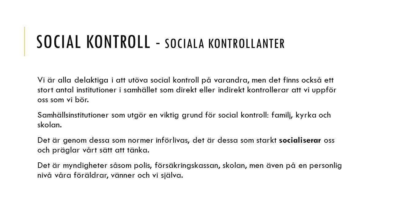 SOCIAL KONTROLL - SOCIALA KONTROLLANTER Vi är alla delaktiga i att utöva social kontroll på varandra, men det finns också ett stort antal institutioner i samhället som direkt eller indirekt kontrollerar att vi uppför oss som vi bör.