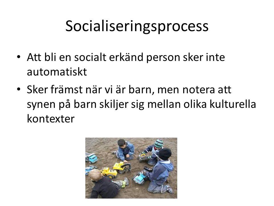 Socialiseringsprocess Att bli en socialt erkänd person sker inte automatiskt Sker främst när vi är barn, men notera att synen på barn skiljer sig mellan olika kulturella kontexter