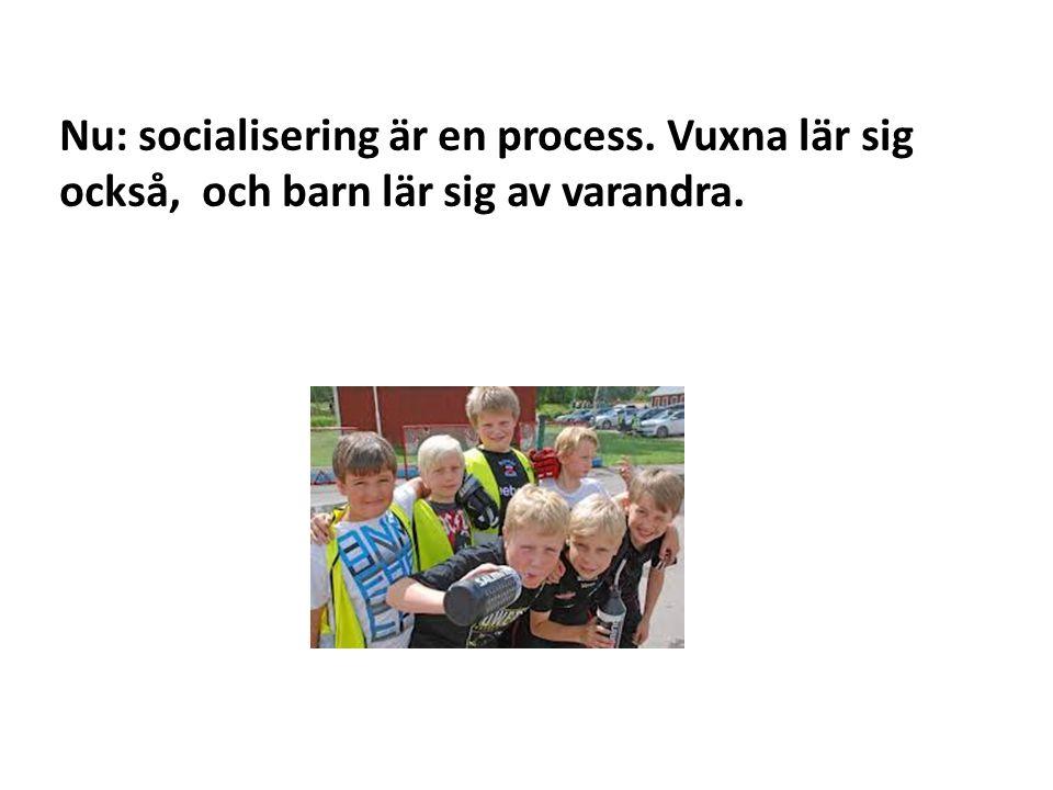 Nu: socialisering är en process. Vuxna lär sig också, och barn lär sig av varandra.