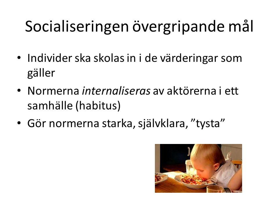 Socialiseringen övergripande mål Individer ska skolas in i de värderingar som gäller Normerna internaliseras av aktörerna i ett samhälle (habitus) Gör normerna starka, självklara, tysta