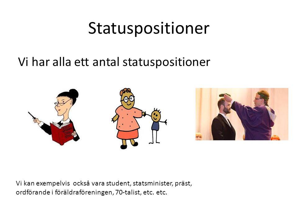 Statuspositioner Vi har alla ett antal statuspositioner Vi kan exempelvis också vara student, statsminister, präst, ordförande i föräldraföreningen, 70-talist, etc.