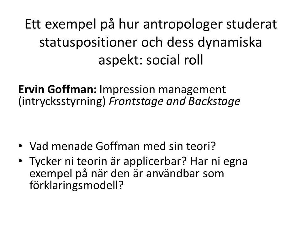 Ett exempel på hur antropologer studerat statuspositioner och dess dynamiska aspekt: social roll Ervin Goffman: Impression management (intrycksstyrning) Frontstage and Backstage Vad menade Goffman med sin teori.