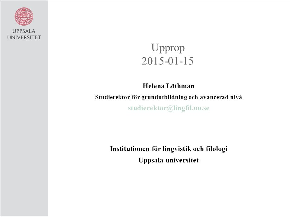 Upprop 2015-01-15 Helena Löthman Studierektor för grundutbildning och avancerad nivå studierektor@lingfil.uu.se Institutionen för lingvistik och filologi Uppsala universitet