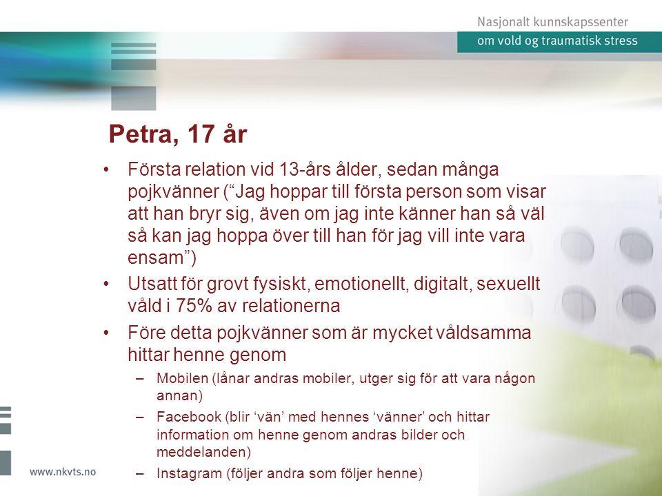 Petra, 17 år Första relation vid 13-års ålder, sedan många pojkvänner ( Jag hoppar till första person som visar att han bryr sig, även om jag inte känner han så väl så kan jag hoppa över till han för jag vill inte vara ensam ) Utsatt för grovt fysiskt, emotionellt, digitalt, sexuellt våld i 75% av relationerna Före detta pojkvänner som är mycket våldsamma hittar henne genom –Mobilen (lånar andras mobiler, utger sig för att vara någon annan) –Facebook (blir 'vän' med hennes 'vänner' och hittar information om henne genom andras bilder och meddelanden) –Instagram (följer andra som följer henne)