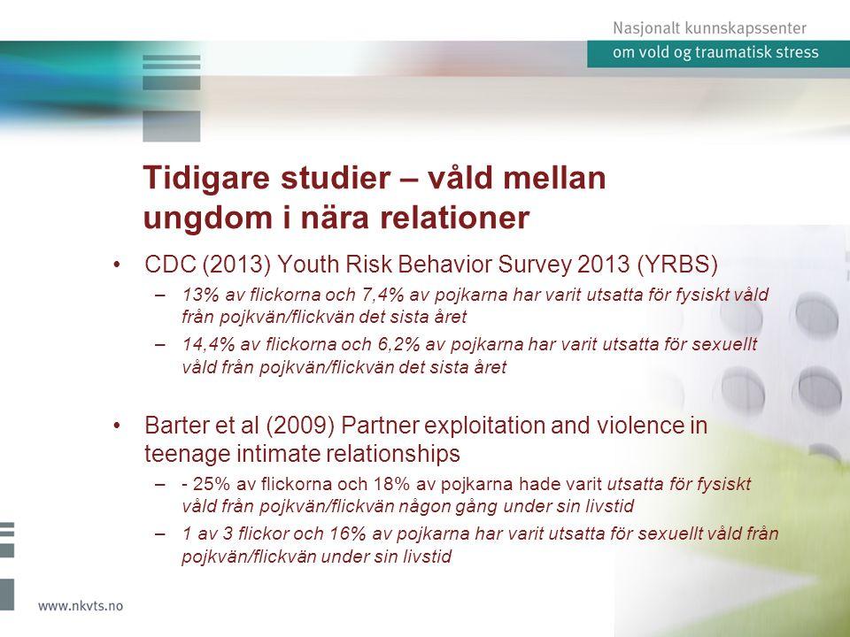 Tidigare studier – våld mellan ungdom i nära relationer CDC (2013) Youth Risk Behavior Survey 2013 (YRBS) –13% av flickorna och 7,4% av pojkarna har varit utsatta för fysiskt våld från pojkvän/flickvän det sista året –14,4% av flickorna och 6,2% av pojkarna har varit utsatta för sexuellt våld från pojkvän/flickvän det sista året Barter et al (2009) Partner exploitation and violence in teenage intimate relationships –- 25% av flickorna och 18% av pojkarna hade varit utsatta för fysiskt våld från pojkvän/flickvän någon gång under sin livstid –1 av 3 flickor och 16% av pojkarna har varit utsatta för sexuellt våld från pojkvän/flickvän under sin livstid