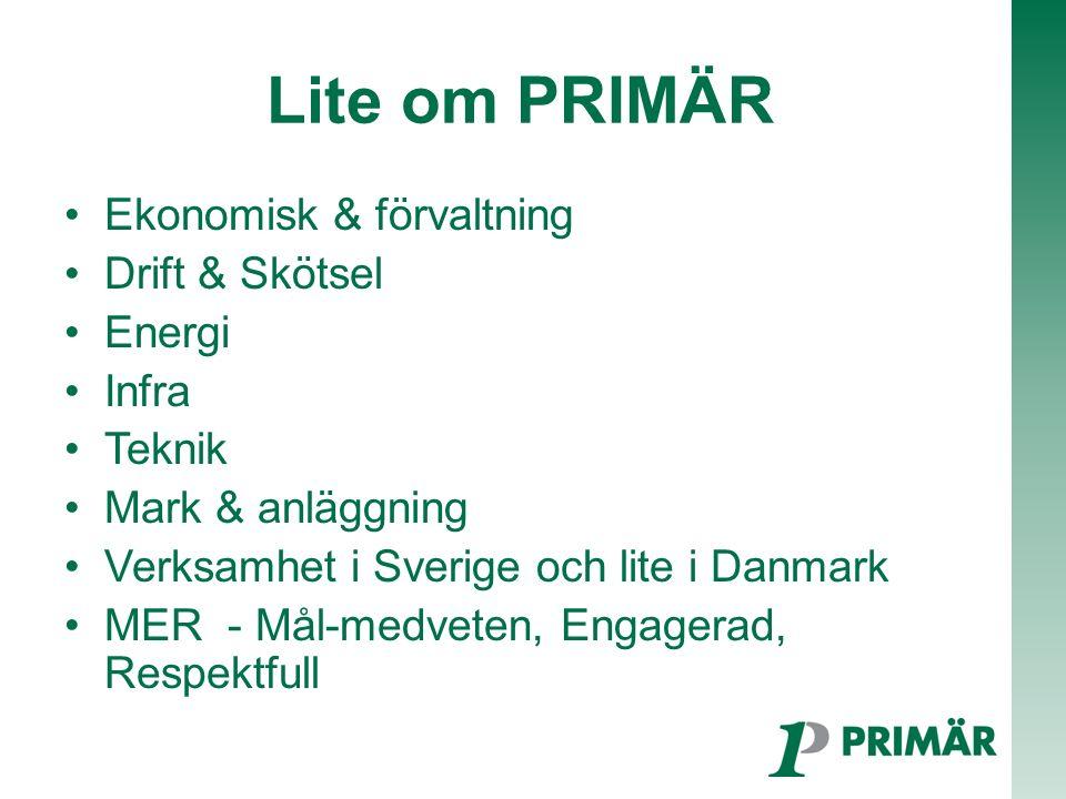Lite om PRIMÄR Ekonomisk & förvaltning Drift & Skötsel Energi Infra Teknik Mark & anläggning Verksamhet i Sverige och lite i Danmark MER - Mål-medveten, Engagerad, Respektfull