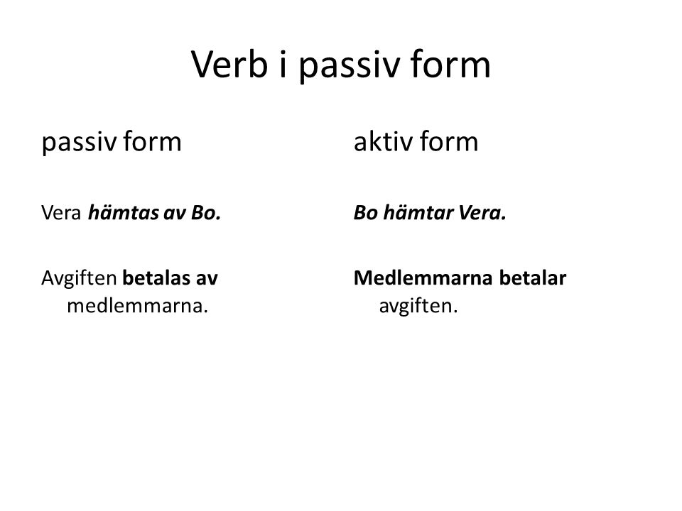 Verb i passiv form passiv form Vera hämtas av Bo. Avgiften betalas av medlemmarna.
