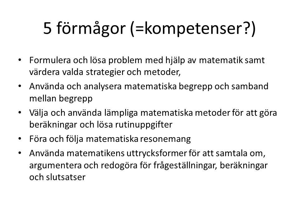 5 förmågor (=kompetenser?) Formulera och lösa problem med hjälp av matematik samt värdera valda strategier och metoder, Använda och analysera matematiska begrepp och samband mellan begrepp Välja och använda lämpliga matematiska metoder för att göra beräkningar och lösa rutinuppgifter Föra och följa matematiska resonemang Använda matematikens uttrycksformer för att samtala om, argumentera och redogöra för frågeställningar, beräkningar och slutsatser
