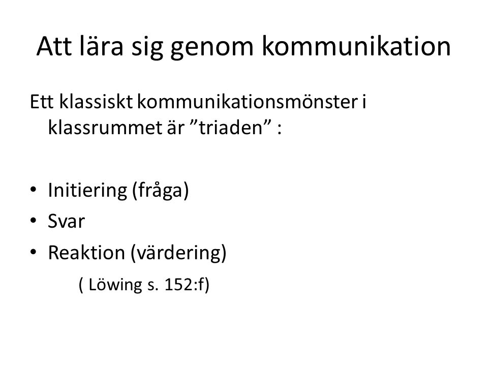 Att lära sig genom kommunikation Ett klassiskt kommunikationsmönster i klassrummet är triaden : Initiering (fråga) Svar Reaktion (värdering) ( Löwing s.